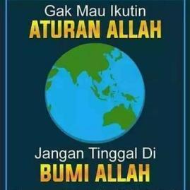 ngga mau ikut aturan Allah jangan tinggal di bumi Allah
